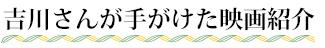 吉川さんが手がけた映画紹介